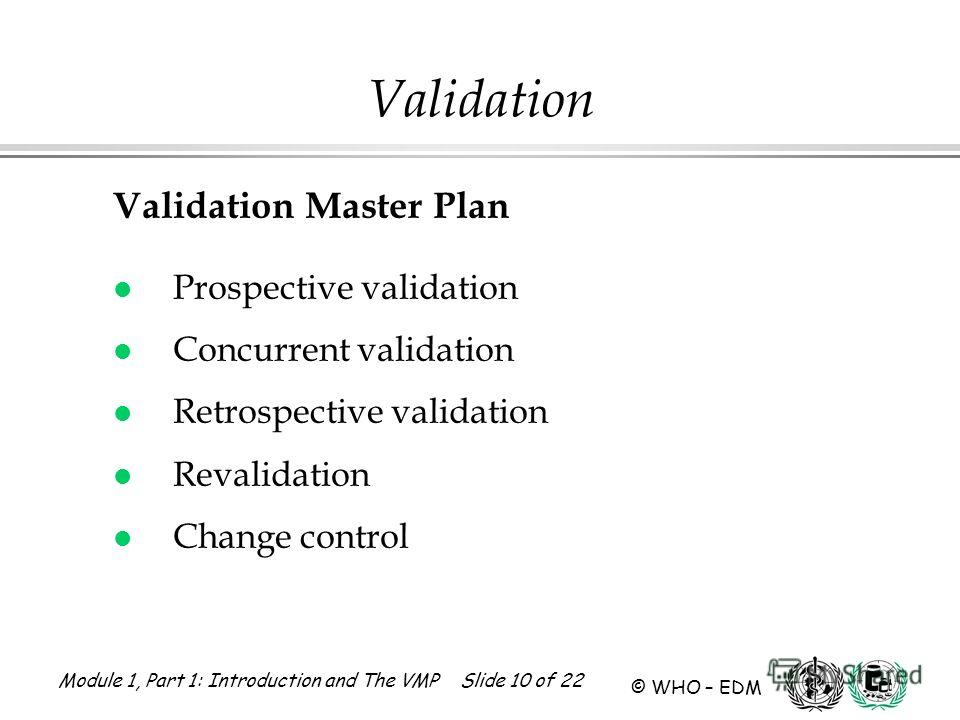 Module 1, Part 1: Introduction and The VMP Slide 10 of 22 © WHO – EDM Validation Validation Master Plan l Prospective validation l Concurrent validation l Retrospective validation l Revalidation l Change control
