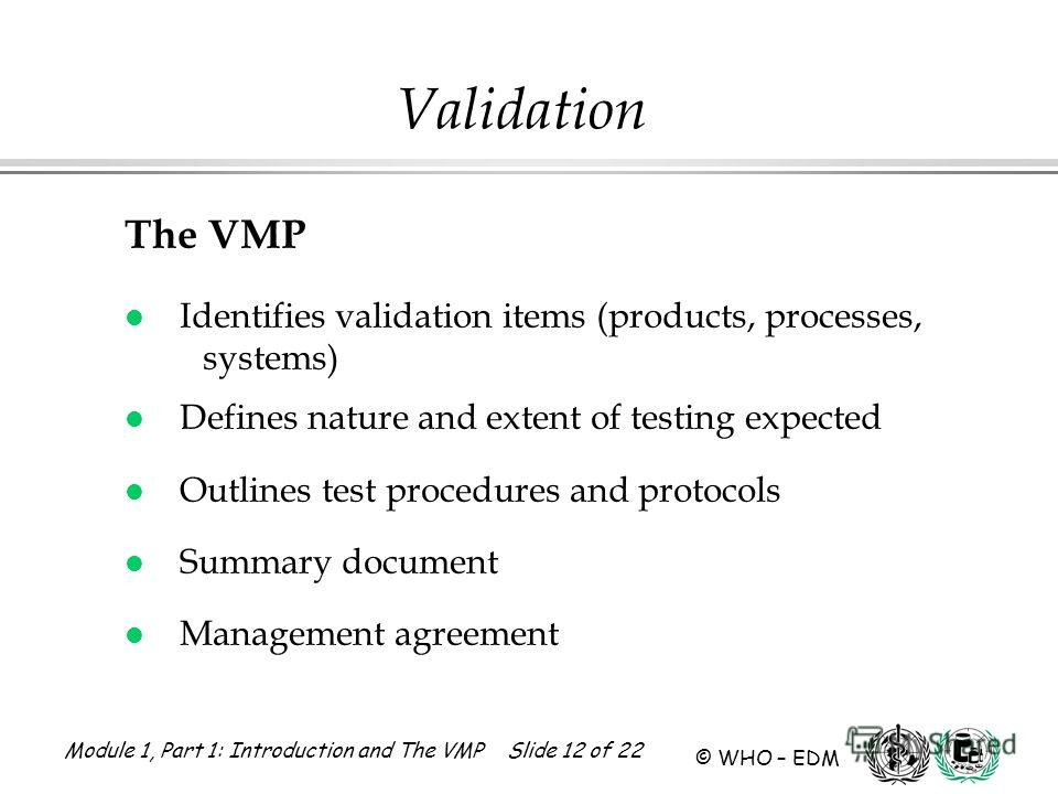 Module 1, Part 1: Introduction and The VMP Slide 12 of 22 © WHO – EDM Validation The VMP l Identifies validation items (products, processes, systems) l Defines nature and extent of testing expected l Outlines test procedures and protocols l Summary d