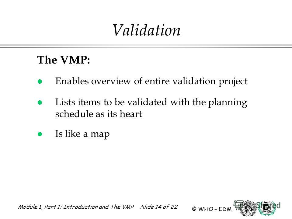 Module 1, Part 1: Introduction and The VMP Slide 14 of 22 © WHO – EDM Validation The VMP: l Enables overview of entire validation project l Lists items to be validated with the planning schedule as its heart l Is like a map