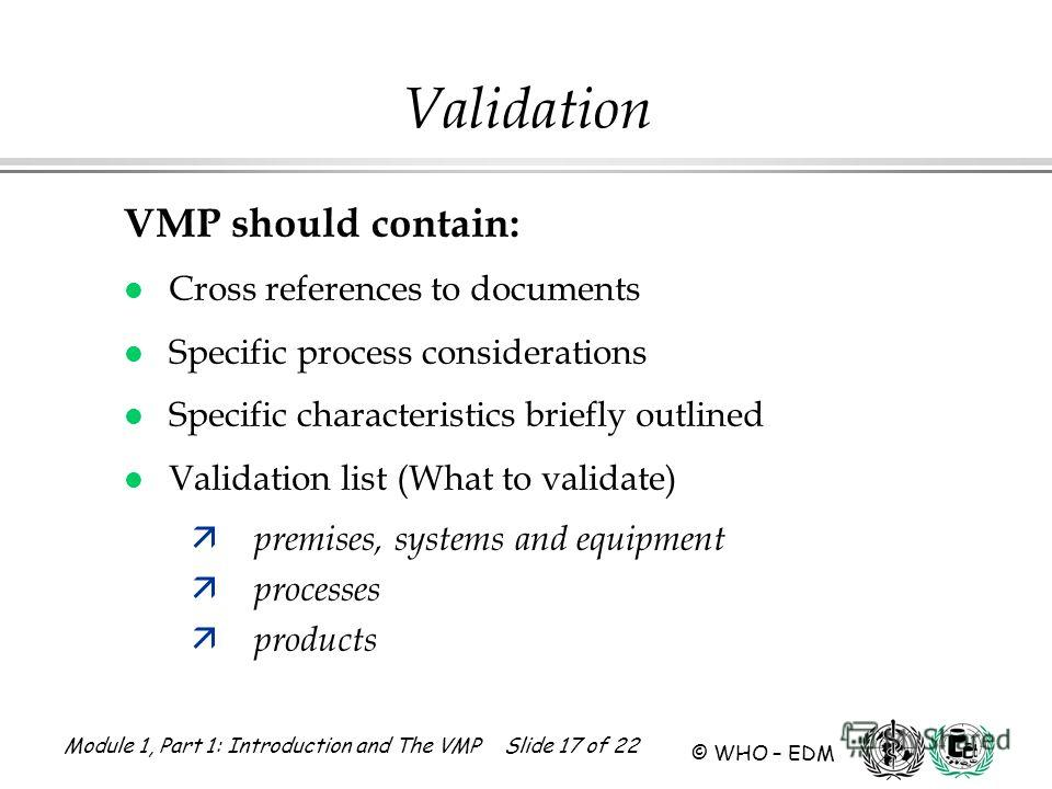 Module 1, Part 1: Introduction and The VMP Slide 17 of 22 © WHO – EDM Validation VMP should contain: l Cross references to documents l Specific process considerations l Specific characteristics briefly outlined l Validation list (What to validate) ä