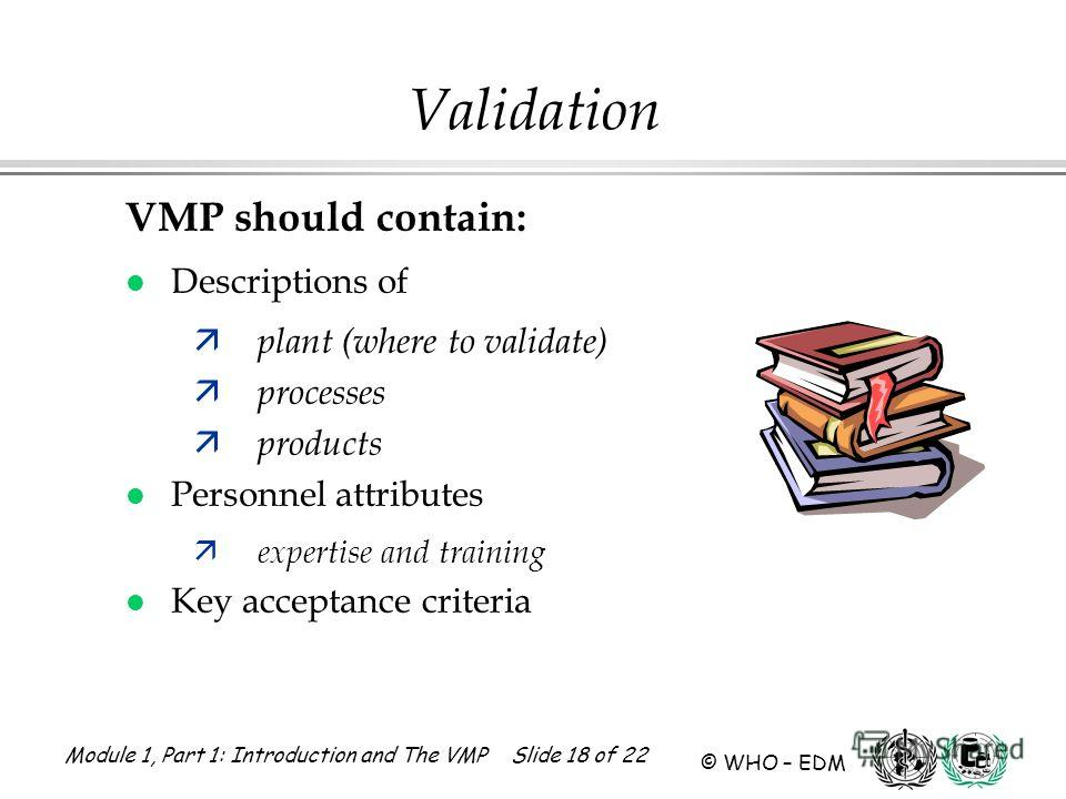 Module 1, Part 1: Introduction and The VMP Slide 18 of 22 © WHO – EDM Validation VMP should contain: l Descriptions of ä plant (where to validate) ä processes ä products l Personnel attributes ä expertise and training l Key acceptance criteria