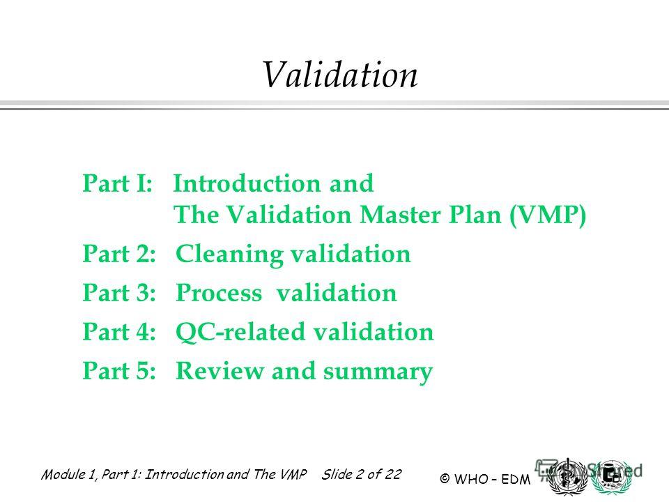 Module 1, Part 1: Introduction and The VMP Slide 2 of 22 © WHO – EDM Part I: Introduction and The Validation Master Plan (VMP) Part 2: Cleaning validation Part 3: Process validation Part 4: QC-related validation Part 5: Review and summary Validation