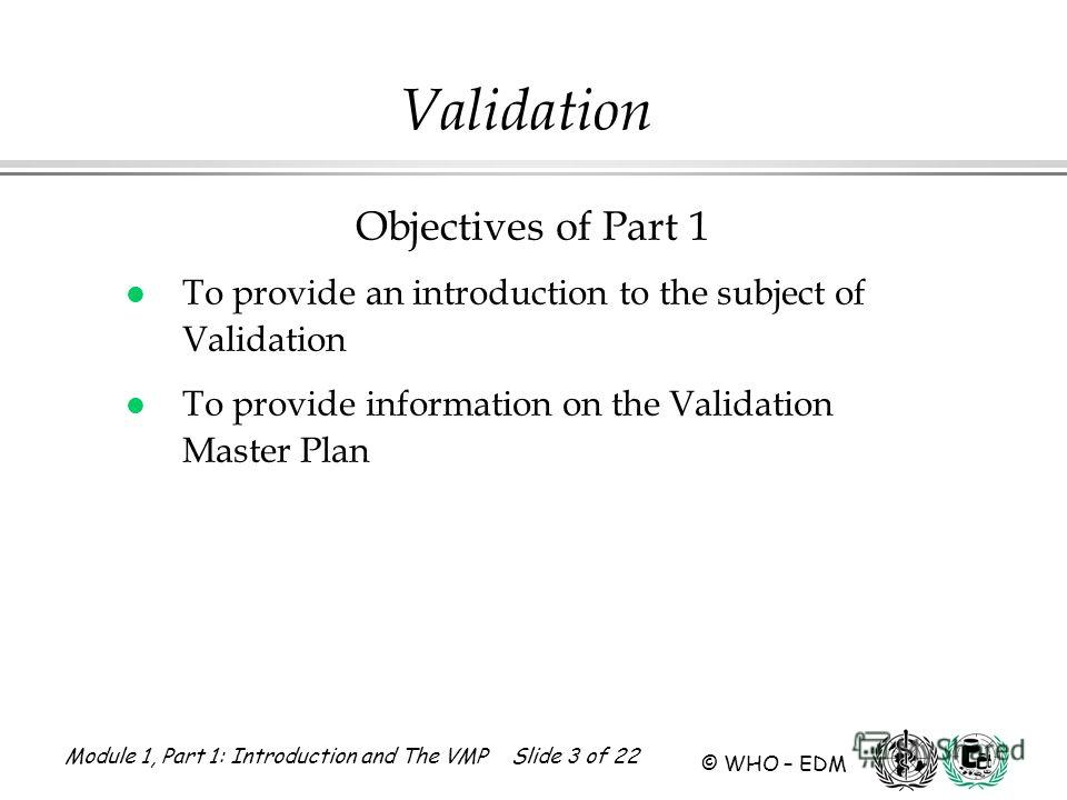 Module 1, Part 1: Introduction and The VMP Slide 3 of 22 © WHO – EDM Objectives of Part 1 l To provide an introduction to the subject of Validation l To provide information on the Validation Master Plan Validation