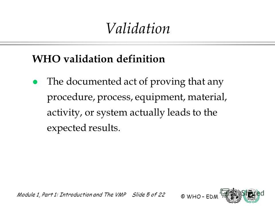 Module 1, Part 1: Introduction and The VMP Slide 5 of 22 © WHO – EDM Validation WHO validation definition l The documented act of proving that any procedure, process, equipment, material, activity, or system actually leads to the expected results.