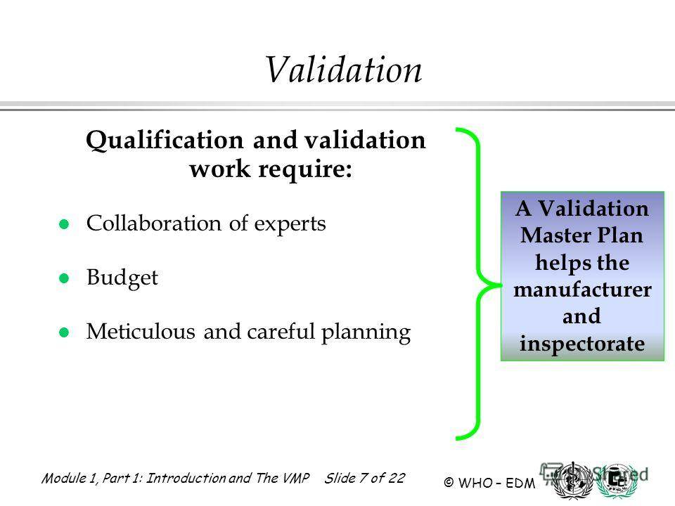Module 1, Part 1: Introduction and The VMP Slide 7 of 22 © WHO – EDM Qualification and validation work require: l Collaboration of experts l Budget l Meticulous and careful planning A Validation Master Plan helps the manufacturer and inspectorate Val
