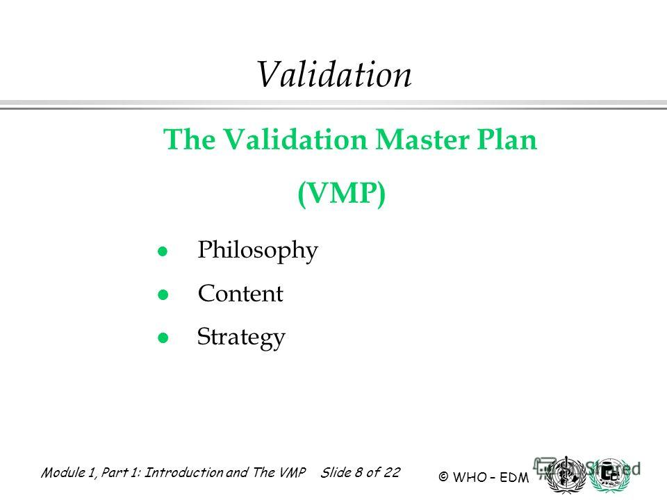 Module 1, Part 1: Introduction and The VMP Slide 8 of 22 © WHO – EDM Validation The Validation Master Plan (VMP) l Philosophy l Content l Strategy