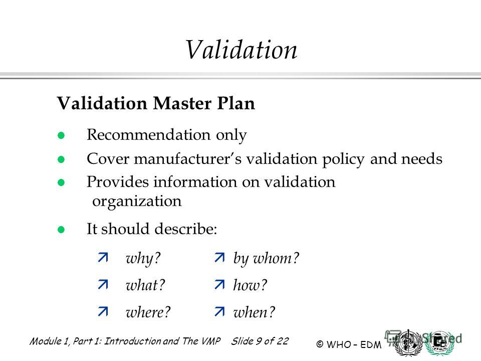 Module 1, Part 1: Introduction and The VMP Slide 9 of 22 © WHO – EDM Validation Validation Master Plan l Recommendation only l Cover manufacturers validation policy and needs l Provides information on validation organization l It should describe: ä w