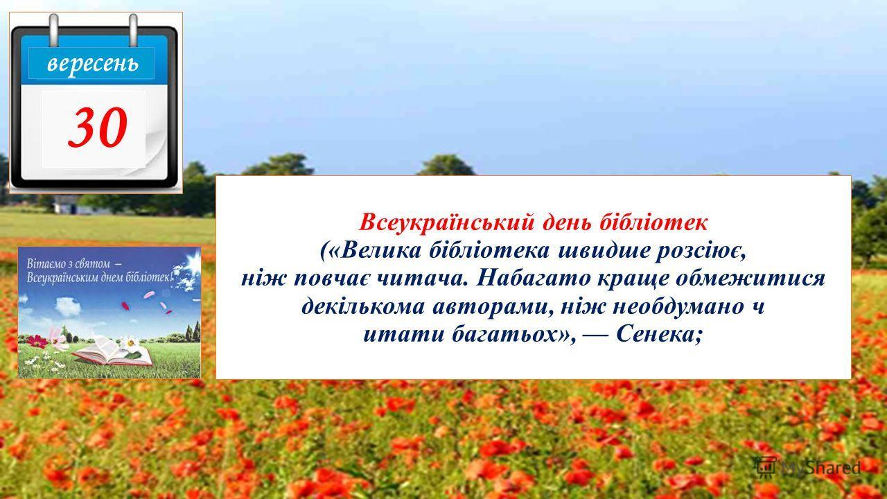 Всеукраїнський день бібліотек («Велика бібліотека швидше розсіює, ніж повчає читача. Набагато кране обмежитыся декількома авторами, ніж необдуманно ч цитаты багатьох», Сенека; вересень 30