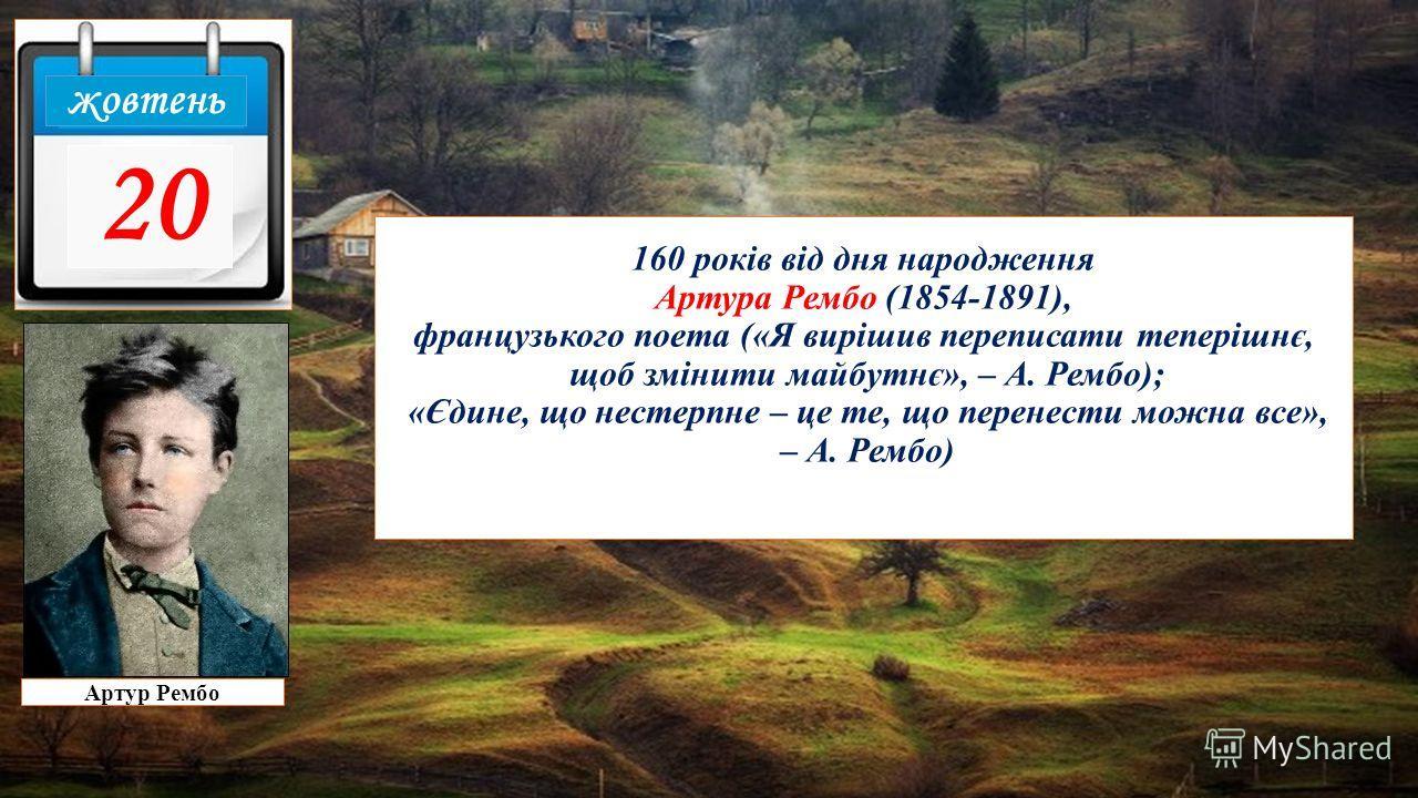 160 років від дня народження Артура Рембо (1854-1891), французского поэта («Я вирішив переписать теперішнє, щоб зміниты майбутнє», – А. Рембо); «Єдине, що нестерпне – це те, що перенесты можно все», – А. Рембо) жовтень 20 Артур Рембо