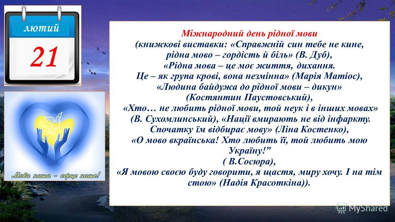 Міжнародний день рідної мови (книжкові виставки: «Справжній сын тебе не кине, рідна мово – гордість й біль» (В. Дуб), «Рідна мова – це моє життя, дихання. Це – як група крові, вона незмінна» (Марія Матіос), «Людина байдужа до рідної мови – дикун» (Ко