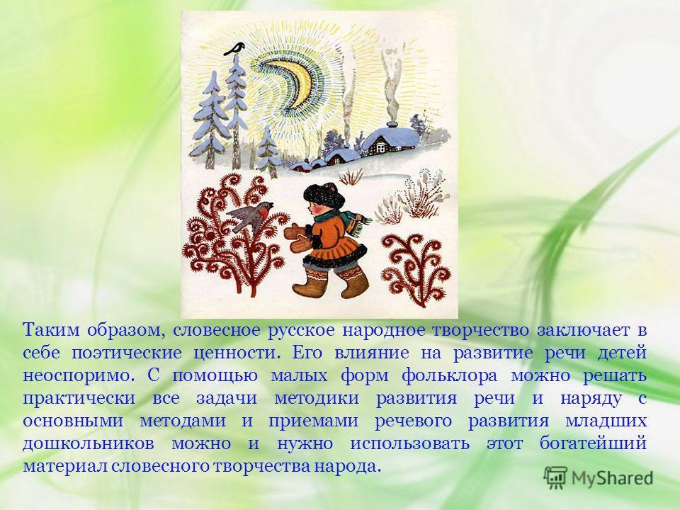 Таким образом, словесное русское народное творчество заключает в себе поэтические ценности. Его влияние на развитие речи детей неоспоримо. С помощью малых форм фольклора можно решать практически все задачи методики развития речи и наряду с основными