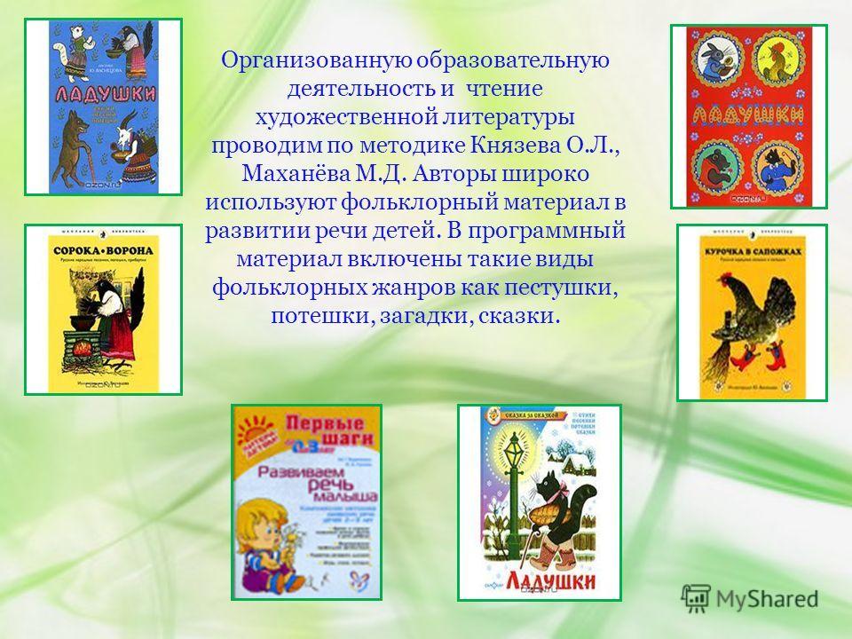 Организованную образовательную деятельность и чтение художественной литературы проводим по методике Князева О.Л., Маханёва М.Д. Авторы широко используют фольклорный материал в развитии речи детей. В программный материал включены такие виды фольклорны