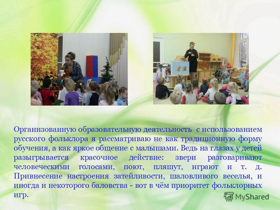 Организованную образовательную деятельность с использованием русского фольклора я рассматриваю не как традиционную форму обучения, а как яркое общение с малышами. Ведь на глазах у детей разыгрывается красочное действие: звери разговаривают человеческ
