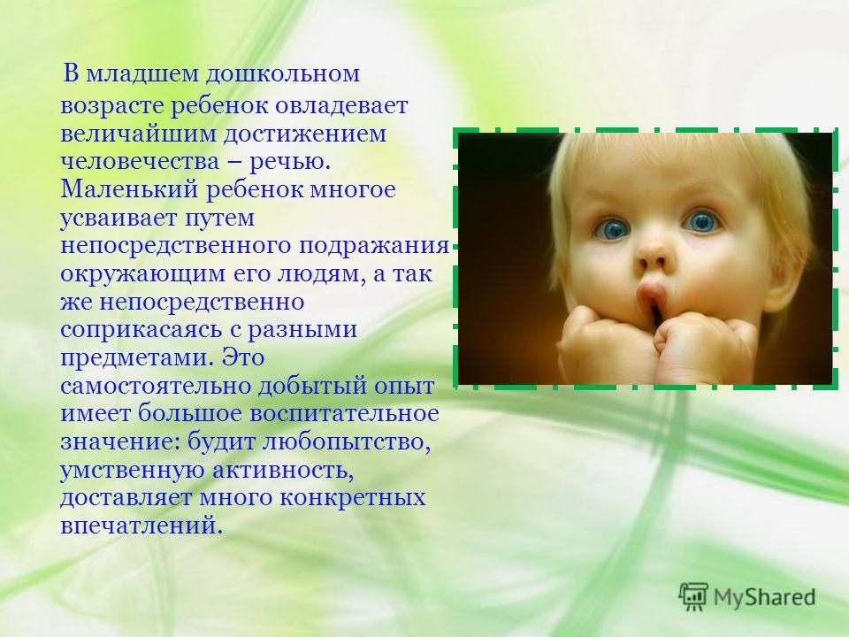 В младшем дошкольном возрасте ребенок овладевает величайшим достижением человечества – речью. Маленький ребенок многое усваивает путем непосредственного подражания окружающим его людям, а так же непосредственно соприкасаясь с разными предметами. Это