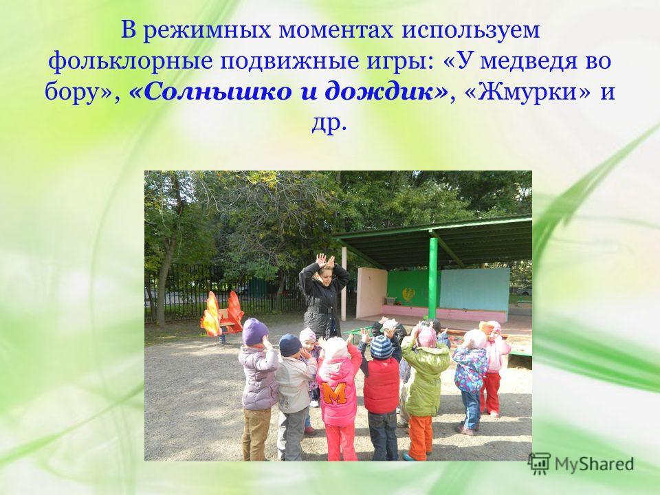 В режимных моментах используем фольклорные подвижные игры: «У медведя во бору», «Солнышко и дождик», «Жмурки» и др.