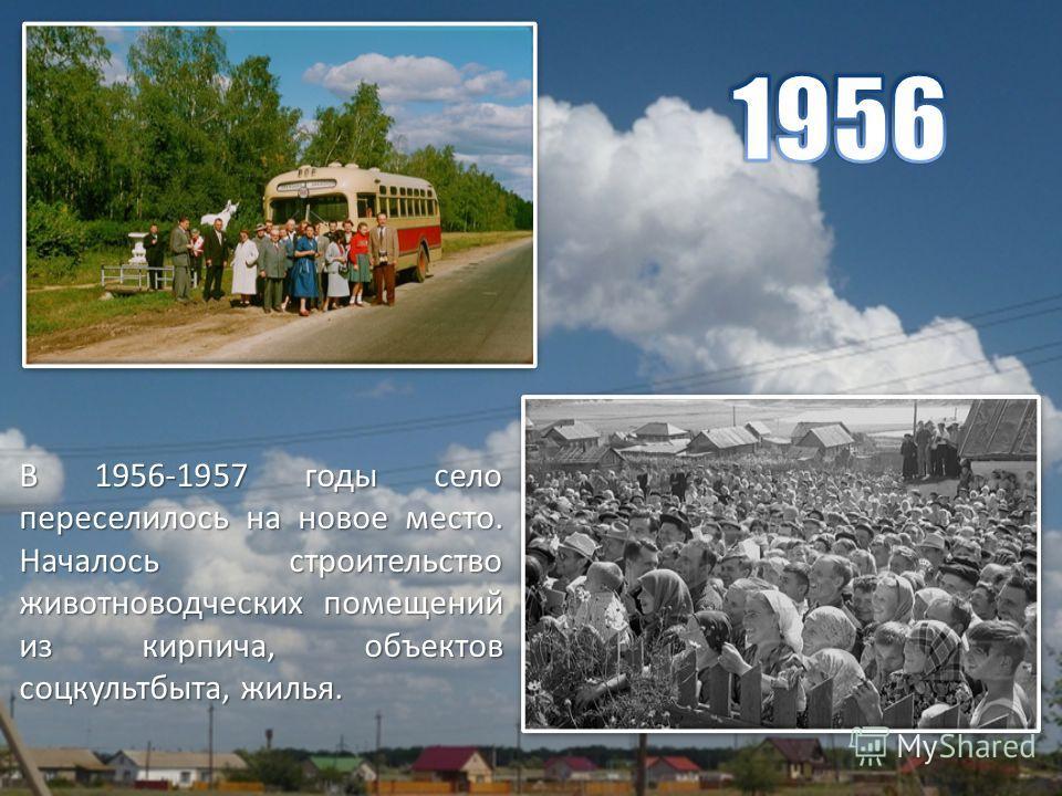 В 1956-1957 годы село переселилось на новое место. Началось строительство животноводческих помещений из кирпича, объектов соцкультбыта, жилья.