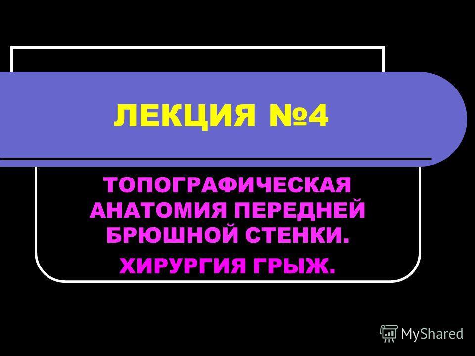 ЛЕКЦИЯ 4 ТОПОГРАФИЧЕСКАЯ АНАТОМИЯ ПЕРЕДНЕЙ БРЮШНОЙ СТЕНКИ. ХИРУРГИЯ ГРЫЖ.