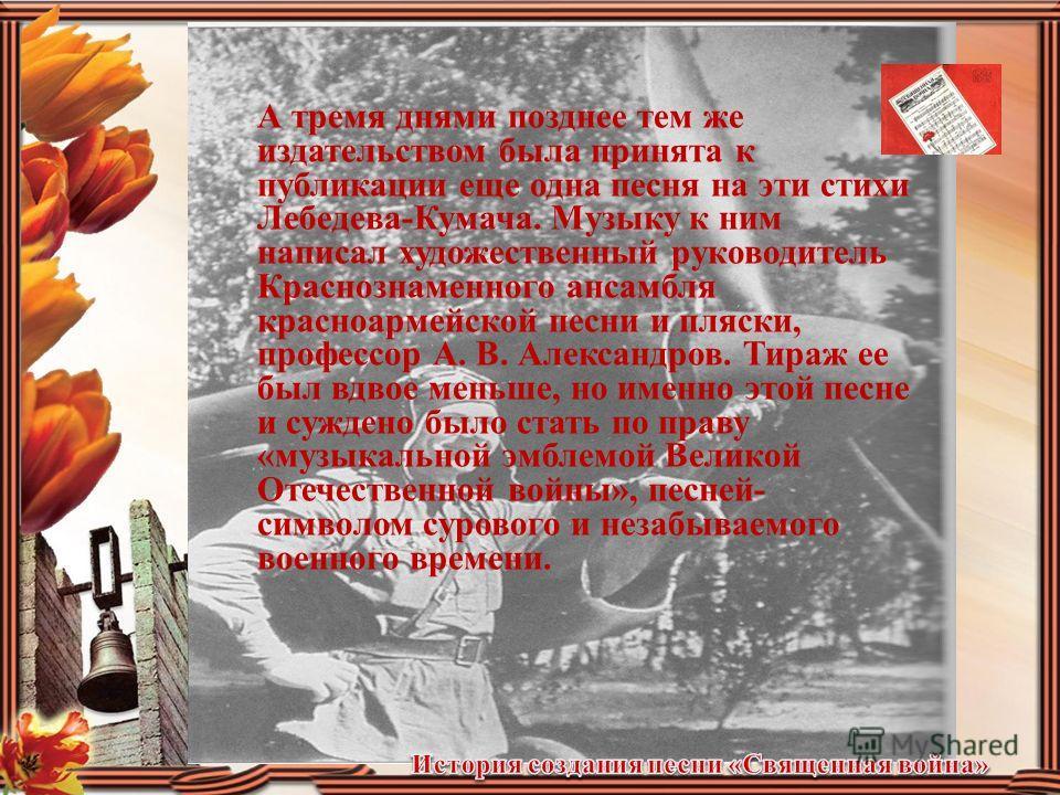 Опубликованное газетами, звучавшее ежедневно по радио стихотворение Лебедева-Кумача не могло не привлечь внимания композиторов. Уже 27 июня в Музгизе была подписана к печати и вскоре вышла десятитысячным тиражом листовка с песней на эти стихи, музыку