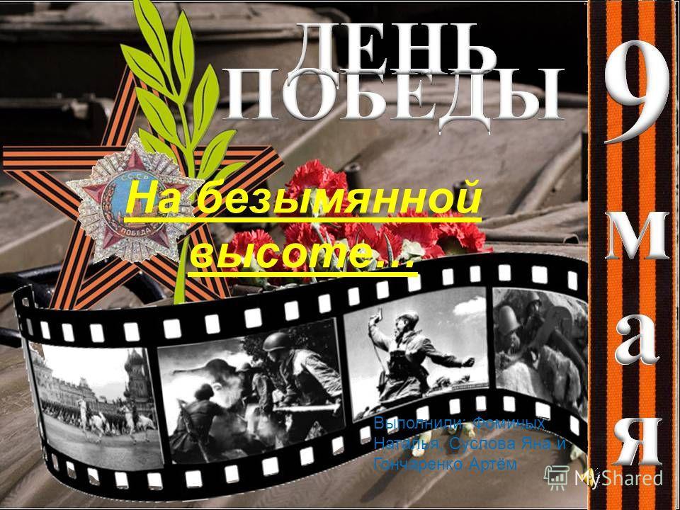 На безымянной высоте… Выполнили: Фоминых Наталья, Суслова Яна и Гончаренко Артём
