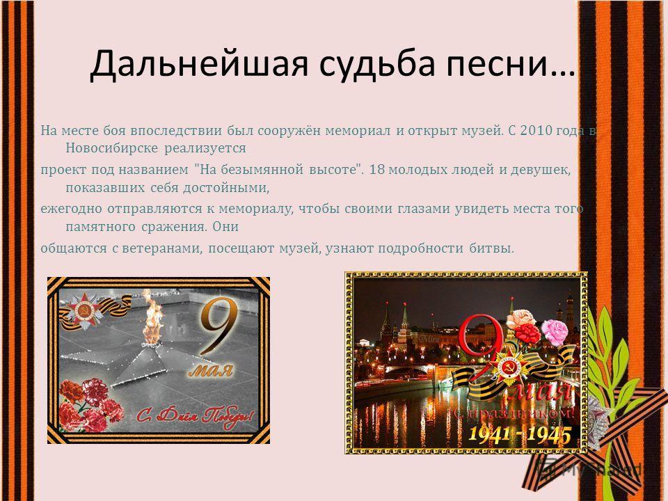 Дальнейшая судьба песни … На месте боя впоследствии был сооружён мемориал и открыт музей. С 2010 года в Новосибирске реализуется проект под названием