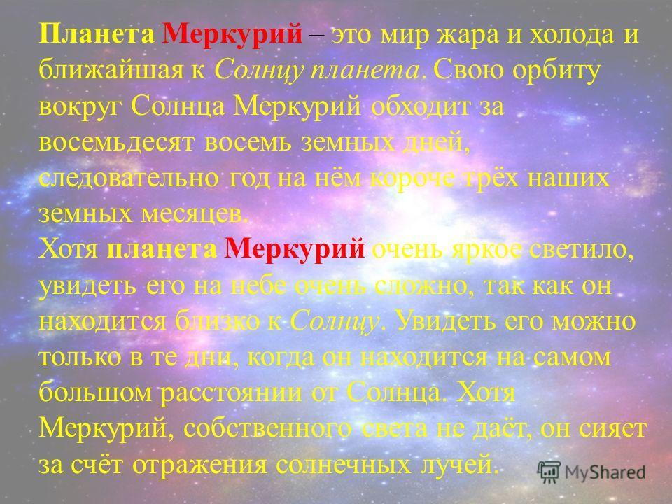 Планета Меркурий – это мир жара и холода и ближайшая к Солнцу планета. Свою орбиту вокруг Солнца Меркурий обходит за восемьдесят восемь земных дней, следовательно год на нём короче трёх наших земных месяцев. Хотя планета Меркурий очень яркое светило,