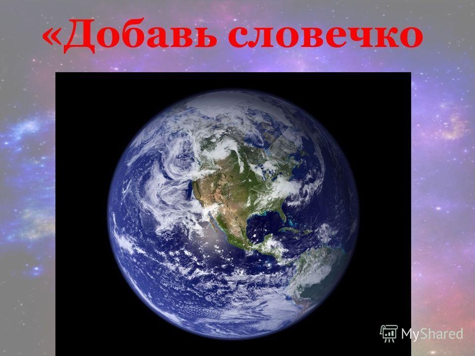 «Добавь словечко Лучшая из всех планет, Без неё нам жизни нет. Мы на ней живём друзья Это ведь наша родная …