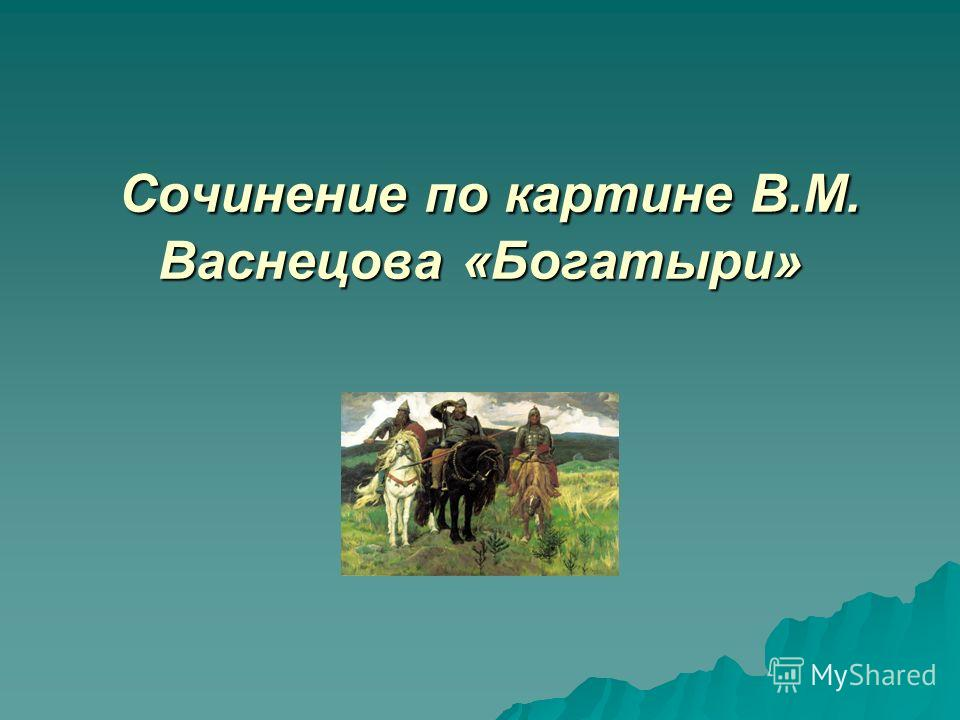 Сочинение по картине В.М. Васнецова «Богатыри» Сочинение по картине В.М. Васнецова «Богатыри»
