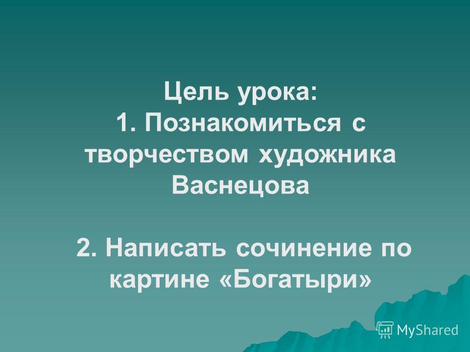Цель урока: 1. Познакомиться с творчеством художника Васнецова 2. Написать сочинение по картине «Богатыри»