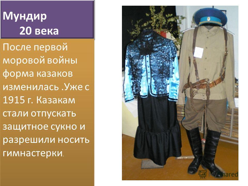 Мундир 20 века После первой моровой войны форма казаков изменилась.Уже с 1915 г. Казакам стали отпускать защитное сукно и разрешили носить гимнастерки.