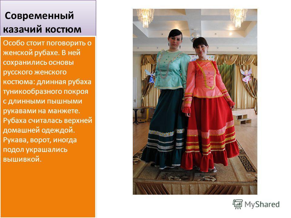 Современный казачий костюм Особо стоит поговорить о женской рубахе. В ней сохранились основы русского женского костюма: длинная рубаха туникообразного покроя с длинными пышными рукавами на манжете. Рубаха считалась верхней домашней одеждой. Рукава, в