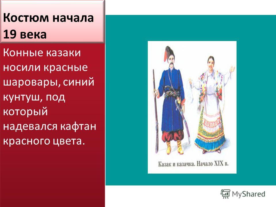 Костюм начала 19 века Конные казаки носили красные шаровары, синий кунтуш, под который надевался кафтан красного цвета.