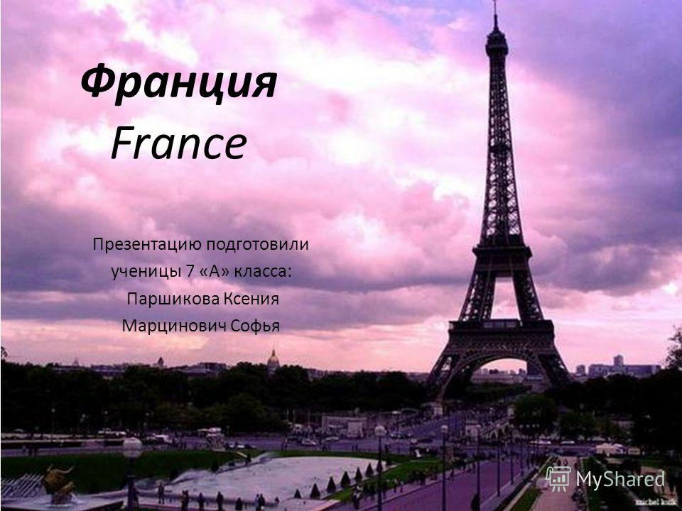 Франция France Презентацию подготовили ученицы 7 «А» класса: Паршикова Ксения Марцинович Софья