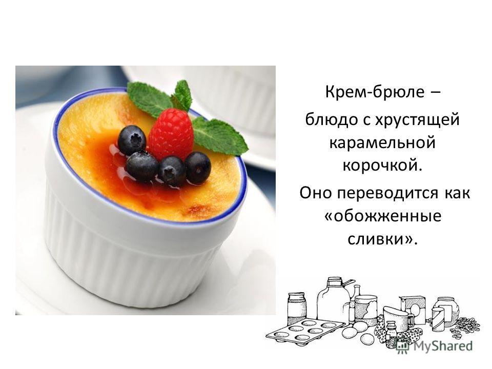 Крем-брюле – блюдо с хрустящей карамельной корочкой. Оно переводится как «обожженные сливки».