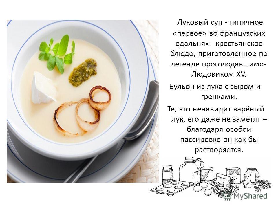 Луковый суп - типичное «первое» во французских едальнях - крестьянское блюдо, приготовленное по легенде проголодавшимся Людовиком XV. Бульон из лука с сыром и гренками. Те, кто ненавидит варёный лук, его даже не заметят – благодаря особой пассировке