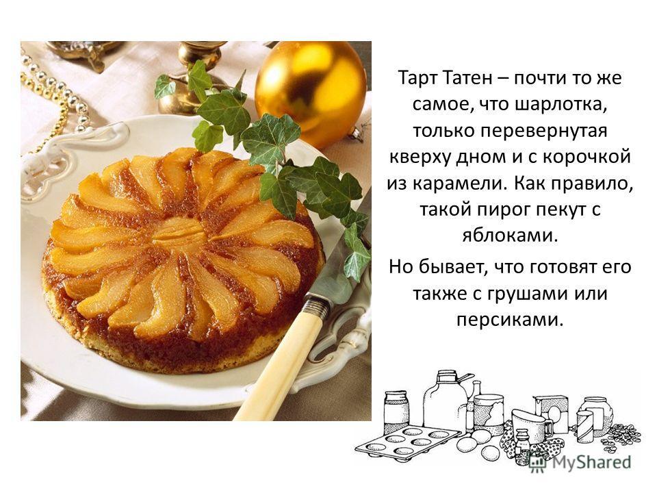 Тарт Татен – почти то же самое, что шарлотка, только перевернутая кверху дном и с корочкой из карамели. Как правило, такой пирог пекут с яблоками. Но бывает, что готовят его также с грушами или персиками.