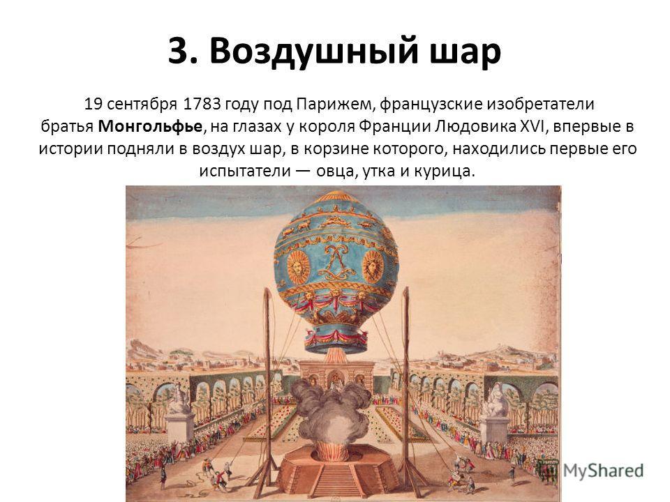 3. Воздушный шар 19 сентября 1783 году под Парижем, французские изобретатели братья Монгольфье, на глазах у короля Франции Людовика ХVI, впервые в истории подняли в воздух шар, в корзине которого, находились первые его испытатели овца, утка и курица.