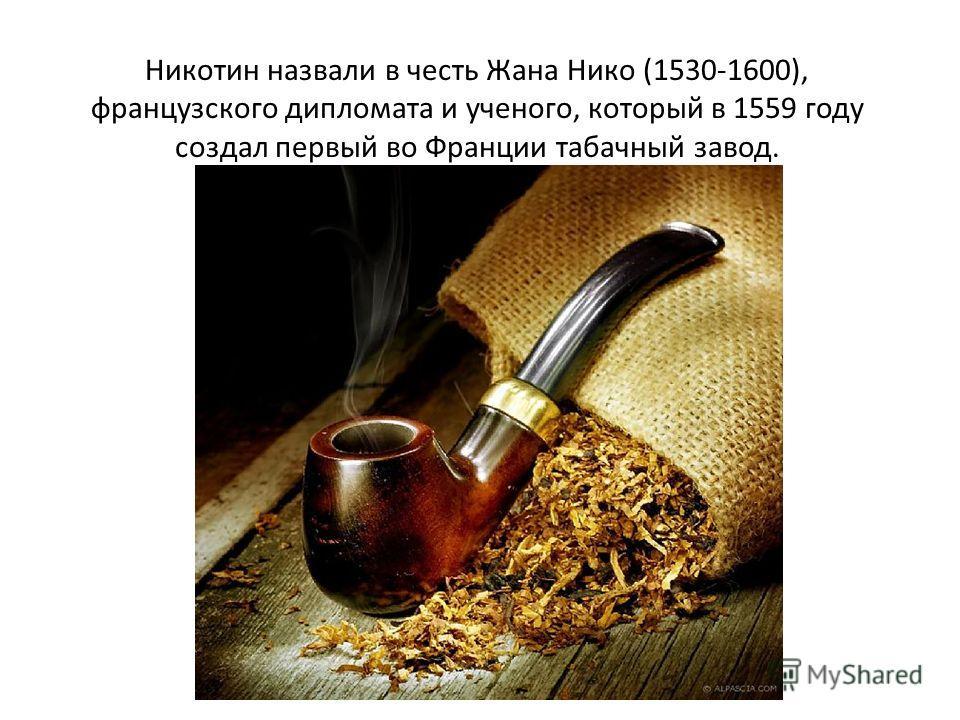 Никотин назвали в честь Жана Нико (1530-1600), французского дипломата и ученого, который в 1559 году создал первый во Франции табачный завод.