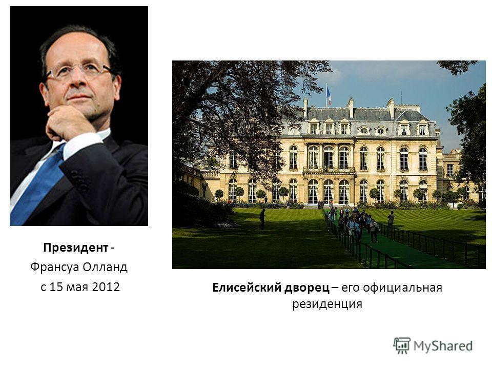 Президент - Франсуа Олланд с 15 мая 2012 Елисейский дворец – его официальная резиденция