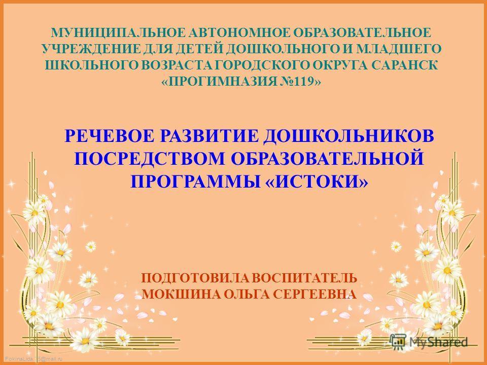 FokinaLida.75@mail.ru МУНИЦИПАЛЬНОЕ АВТОНОМНОЕ ОБРАЗОВАТЕЛЬНОЕ УЧРЕЖДЕНИЕ ДЛЯ ДЕТЕЙ ДОШКОЛЬНОГО И МЛАДШЕГО ШКОЛЬНОГО ВОЗРАСТА ГОРОДСКОГО ОКРУГА САРАНСК «ПРОГИМНАЗИЯ 119» РЕЧЕВОЕ РАЗВИТИЕ ДОШКОЛЬНИКОВ ПОСРЕДСТВОМ ОБРАЗОВАТЕЛЬНОЙ ПРОГРАММЫ «ИСТОКИ» ПОД
