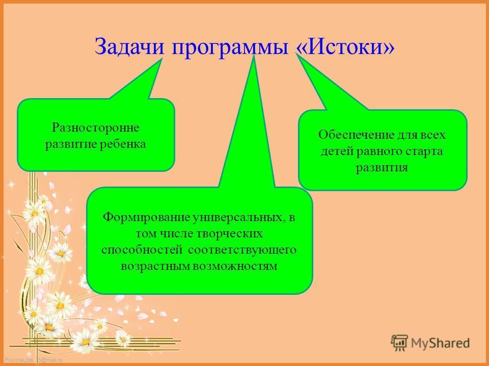 FokinaLida.75@mail.ru Задачи программы «Истоки» Разносторонне развитие ребенка Формирование универсальных, в том числе творческих способностей соответствующего возрастным возможностям Обеспечение для всех детей равного старта развития
