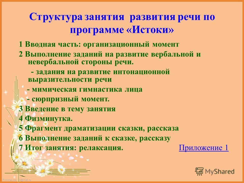 FokinaLida.75@mail.ru Структура занятия развития речи по программе «Истоки» 1 Вводная часть: организационный момент 2 Выполнение заданий на развитие вербальной и невербальной стороны речи. - задания на развитие интонационной выразительности речи - ми