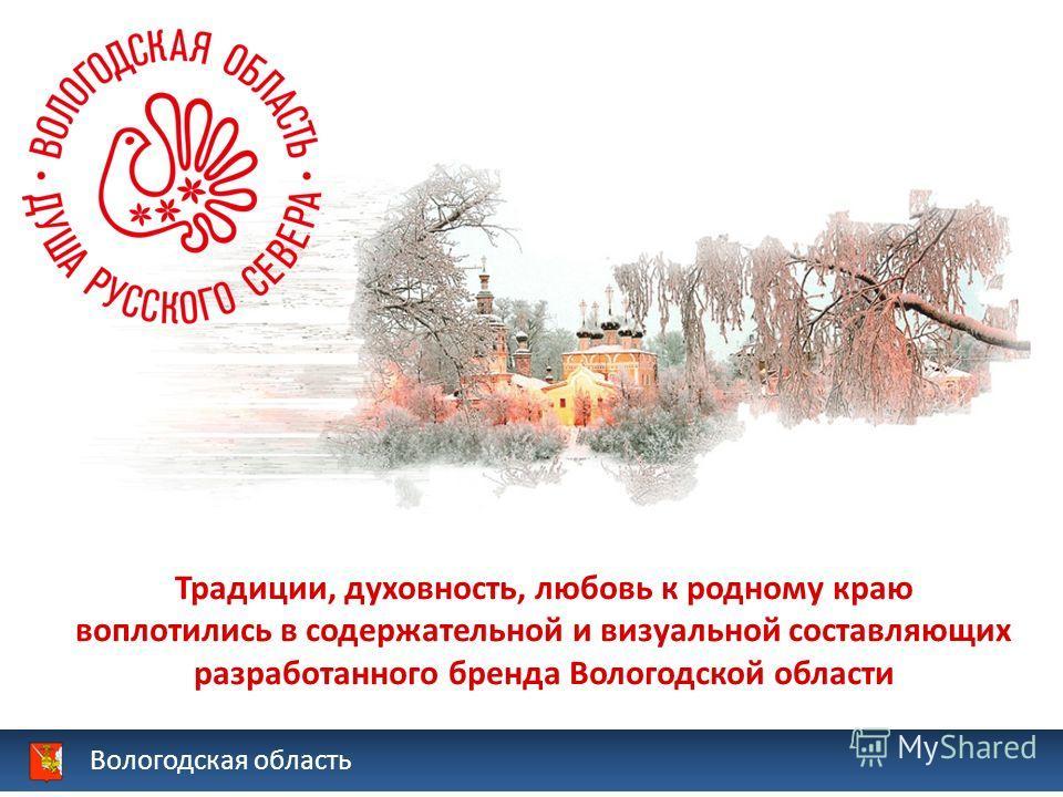 Вологодская область Традиции, духовность, любовь к родному краю воплотились в содержательной и визуальной составляющих разработанного бренда Вологодской области