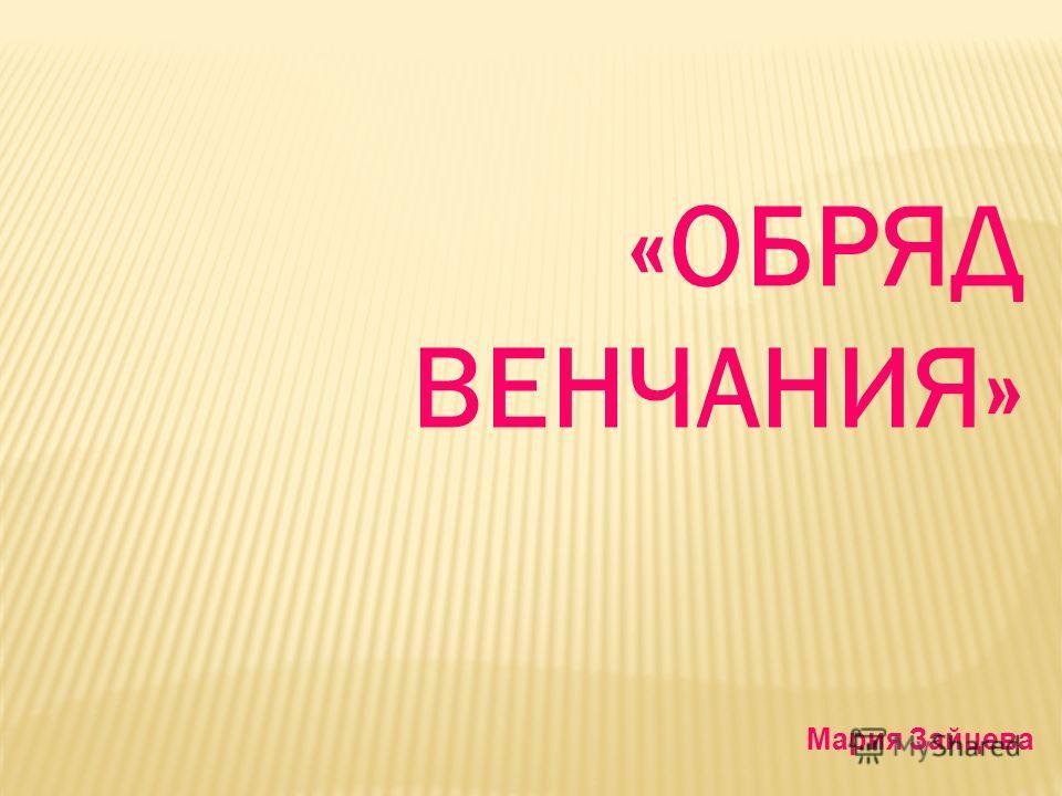 «ОБРЯД ВЕНЧАНИЯ» Мария Зайцева