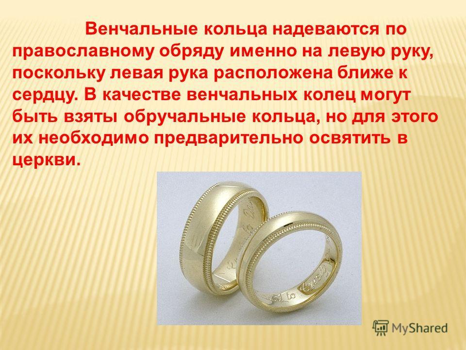 Венчальные кольца надеваются по православному обряду именно на левую руку, поскольку левая рука расположена ближе к сердцу. В качестве венчальных колец могут быть взяты обручальные кольца, но для этого их необходимо предварительно освятить в церкви.