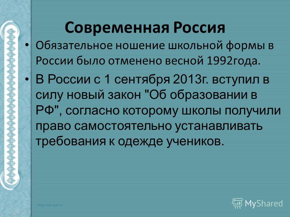 Современная Россия Обязательное ношение школьной формы в России было отменено весной 1992 года. В России c 1 сентября 2013 г. вступил в силу новый закон