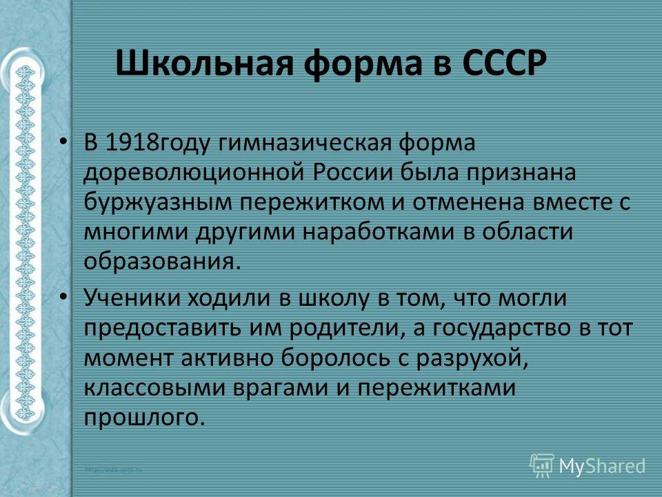 Школьная форма в СССР В 1918 году гимназическая форма дореволюционной России была признана буржуазным пережитком и отменена вместе с многими другими наработками в области образования. Ученики ходили в школу в том, что могли предоставить им родители,