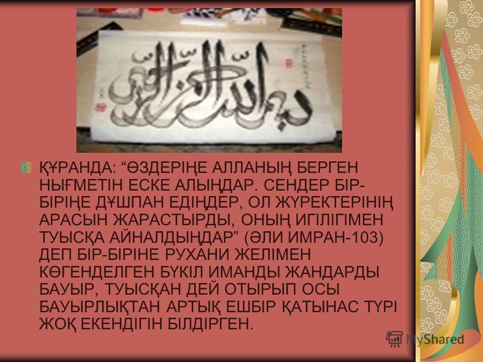 ҚҰРАНДА: ӨЗДЕРІҢЕ АЛЛАНЫҢ БЕРГЕН НЫҒМЕТІН ЕСКЕ АЛЫҢДАР. СЕНДЕР БІР- БІРІҢЕ ДҰШПАН ЕДІҢДЕР, ОЛ ЖҮРЕКТЕРІНІҢ АРАСЫН ЖАРАСТЫРДЫ, ОНЫҢ ИГІЛІГІМЕН ТУЫСҚА АЙНАЛДЫҢДАР (ӘЛИ ИМРАН-103) ДЕП БІР-БІРІНЕ РУХАНИ ЖЕЛІМЕН КӨГЕНДЕЛГЕН БҮКІЛ ИМАНДЫ ЖАНДАРДЫ БАУЫР, ТУ