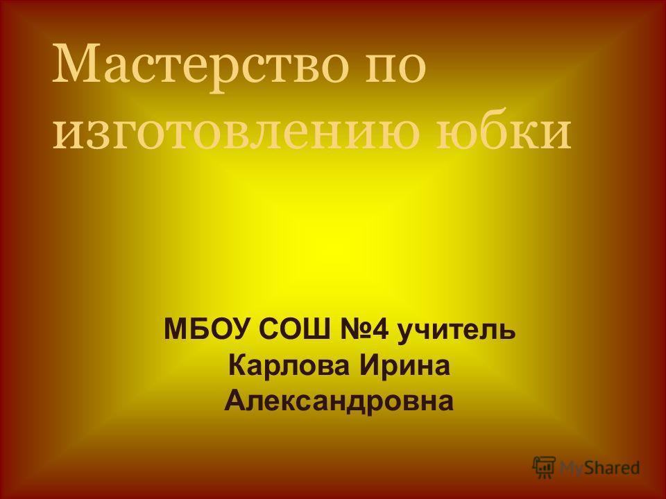 Мастерство по изготовлению юбки МБОУ СОШ 4 учитель Карлова Ирина Александровна
