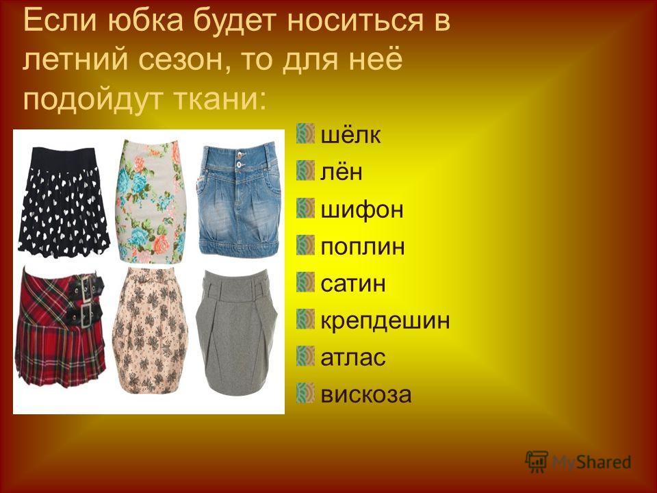 Если юбка будет носиться в летний сезон, то для неё подойдут ткани: шёлк лён шифон поплин сатин крепдешин атлас вискоза