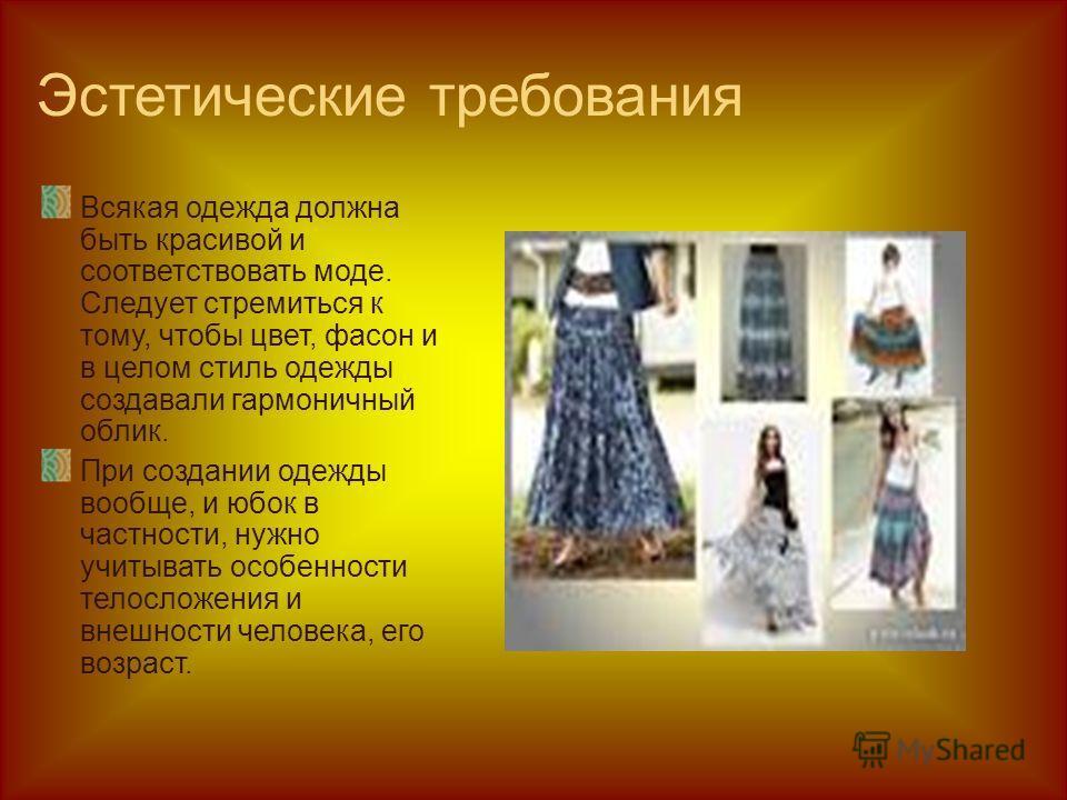 Эстетические требования Всякая одежда должна быть красивой и соответствовать моде. Следует стремиться к тому, чтобы цвет, фасон и в целом стиль одежды создавали гармоничный облик. При создании одежды вообще, и юбок в частности, нужно учитывать особен